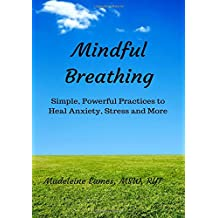 Mindful Breathing: Simple, Powerful Practices to Heal Anxiety, Stress and More