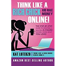 Think Like a Rich Chick! And Make Money Online.: The Step-By-Step Guide to Creating a Multiple 6-Figure Income, Doing What You Love! (Volume 3)