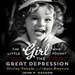 The Little Girl Who Fought the Great Depression: Shirley Temple and 1930s America | John F. Kasson