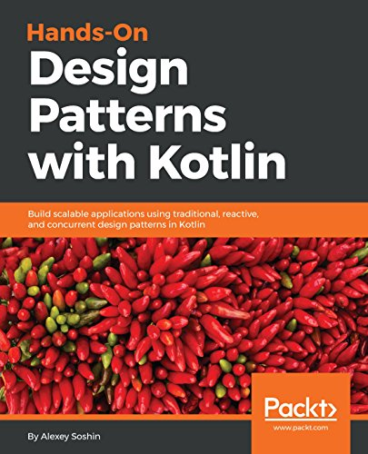 Hands-On Design Patterns with Kotlin: Build scalable applications using traditional, reactive, and concurrent design patterns in Kotlin