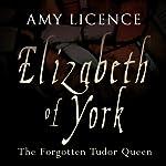 Elizabeth of York: The Forgotten Tudor Queen | Amy Licence