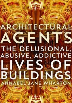 Annabel Jane Wharton: Architectural Agents : The Delusional, Abusive, Addictive Lives of Buildings (Paperback); 2015 Edition