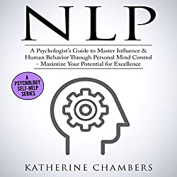 NLP: A Psychologist's Guide to Master Influence & Human Behavior Through Personal Mind Control