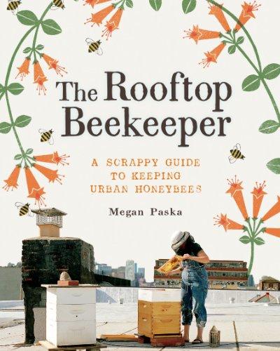 The Rooftop Beekeeper: A Scrappy Guide to Keeping Urban Honeybees by [Paska, Megan]