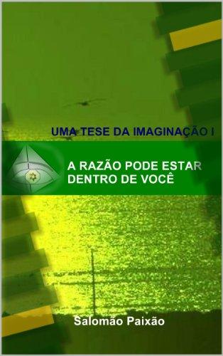A Razão Pode Estar Dentro de Você (Uma Tese da Imaginação l) (Portuguese Edition)