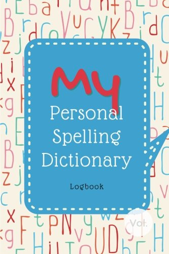 My Personal Spelling Dictionary Logbook: The Notebook for Kids' Collection of Their Hard Words to Spell, for Spelling Practice & Enhancing Word Power! (English Spelling Help for Kids) (Volume 1)