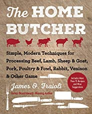 The Home Butcher: Simple, Modern Techniques for Processing Beef, Lamb, Sheep & Goat, Pork, Poultry & F