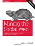 Mining the Social Web : Data Mining Facebook, Twitter, LinkedIn, Google+, GitHub, and More, Russell, Matthew A., 1449367615