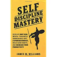 Self-discipline Mastery: Develop Navy Seal Mental Toughness, Unbreakable Grit, Spartan Mindset, Build Good Habits, and Increase Your Productivity (Practical Emotional Intelligence)