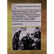 Mechanick exercises: or, the doctrine of handy-works. Applied to the art of smithing, joinery, carpentry, and turning. By Joseph Moxon, ... The third ... bricklayers, plaisterers, and masons trades.