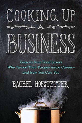 Cooking Up a Business: Lessons from Food Lovers Who Turned Their Passion into a Career -- and How You C an, Too by Rachel Hofstetter