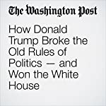 How Donald Trump Broke the Old Rules of Politics—and Won the White House | Marc Fisher