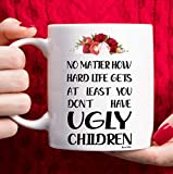 Mom Birthday Gifts from Daughter Son Mothers Day Gifts, Funny Coffee Mug Christmas Gifts for Moms Grandma Wife Sister Aunt Friends, No Matter How Hard Life Gets At Least You Don't Have Ugly Children