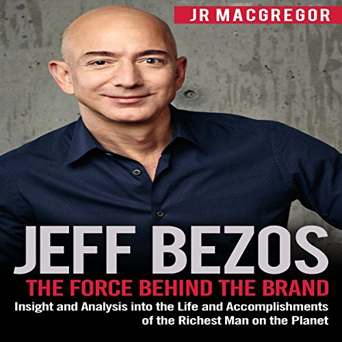 Jeff Bezos: The Force Behind the Brand - Insight and Analysis into the Life and Accomplishments of the Richest Man on the Planet: Billionaire Visionaries, Book 1