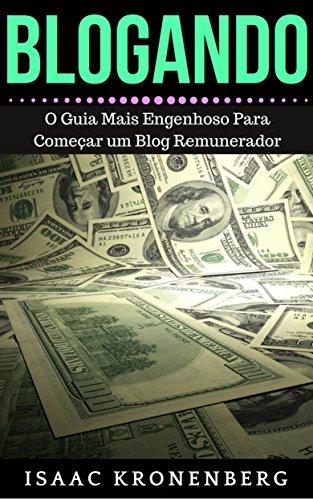 BLOGANDO: O Guia Mais Engenhoso Para Comear um Blog Remunerador (Portuguese Edition)