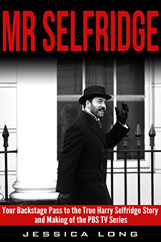 Mr Selfridge: Your Backstage Pass to the True Harry Selfridge Story and Making of the PBS TV Series (British TV Drama & Movie Series Book - Pivens Movies Jeremy