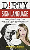 Dirty Sign Language: Everyday Slang from What's Up? to F*%# Off!
