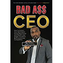 Bad Ass CEO: How To Protect Your Self-Interest, Pursue Real Power And Wealth And Shape Yourself To Be Economically Competitive