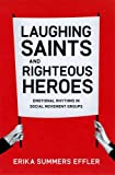 Laughing Saints and Righteous Heroes : Emotional Rhythms in Social Movement Groups, Effler, Erika Summers, 0226188655