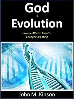 God & Evolution: How an Atheist Scientist changed his Mind (God & Science Book 10) by [Kinson, John M.]