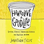 How to Live a Good Life: Soulful Stories, Surprising Science, and Practical Wisdom Audiobook by Jonathan Fields Narrated by Jonathan Fields
