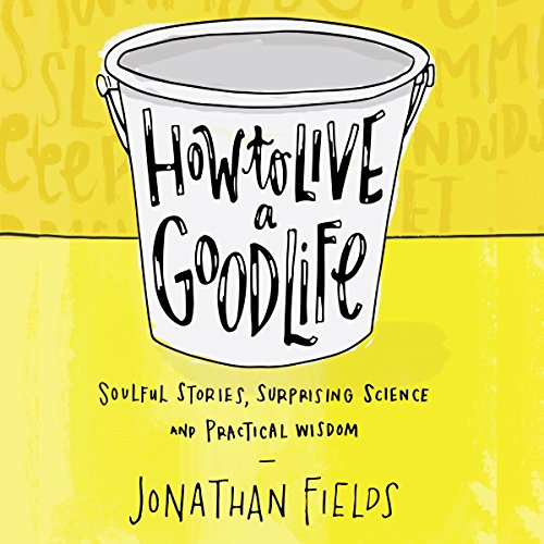 How to Live a Good Life: Soulful Stories, Surprising Science, and Practical Wisdom cover