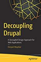 Decoupling Drupal: A Decoupled Design Approach for Web Applications Front Cover