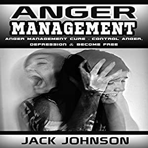 Anger Management: Anger Management Cure: Control Anger, Depression & Become Free Audiobook