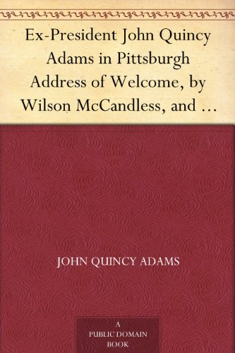 Ex-President John Quincy Adams in Pittsburgh Address of Welcome, by Wilson McCandless, and Mr. Adams Reply; together with a letter from Mr. Adams Relative to Judge Brackenridge's