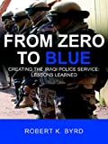 From Zero to Blue Creating the Iraqi Police Service, Robert K. Byrd, 1425941249