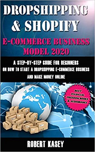 Dropshipping & Shopify E-Commerce Business Model 2020: A Step-by-Step Guide for Beginners on How to Start a Dropshipping E-Commerce Business and Make