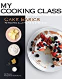 Cake Basics: 70 Recipes Illustrated Step by Step (My Cooking Class)