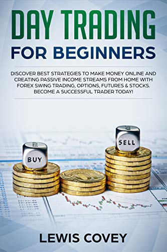 Day Trading for Beginners: Discover Best Strategies to Make Money Online and Creating Passive Income Streams With Forex Swing Trading, Options, Futures & Stocks: Become a Successful Trader!