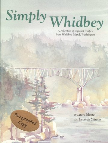 Simply Whidbey: A Regional Cookbook from Whidbey Island, Wa by Deborah Skinner, Laura Moore