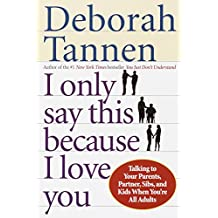 I Only Say This Because I Love You: Talking to Your Parents, Partner, Sibs, and Kids When You're All Adults