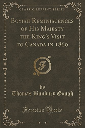 Boyish Reminiscences of His Majesty the King's Visit to Canada in 1860 (Classic Reprint) by Thomas Bunbury Gough (2016-06-21)