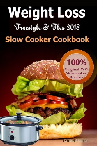 Weight Loss Freestyle and Flex Slow Cooker Cookbook 2018: The Ultimate Weight Loss Freestyle and Flex Cookbook, All New Mouthwatering Slow Cooker ... Freestyle Smart points for Burning Fat Fast by Daniel Fisher