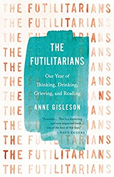 The Futilitarians: Our Year of Thinking, Drinking, Grieving, and Reading by [Gisleson, Anne]