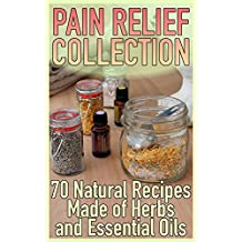 Pain Relief Collection: 70 Natural Recipes Made of Herbs and Essential Oils: (Healthy Healing, Herbal Medicine)