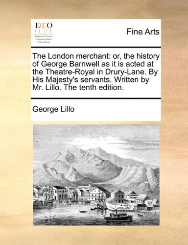 The London merchant: or, the history of George Barnwell as it is acted at the Theatre-Royal in Drury-Lane. By His Majest