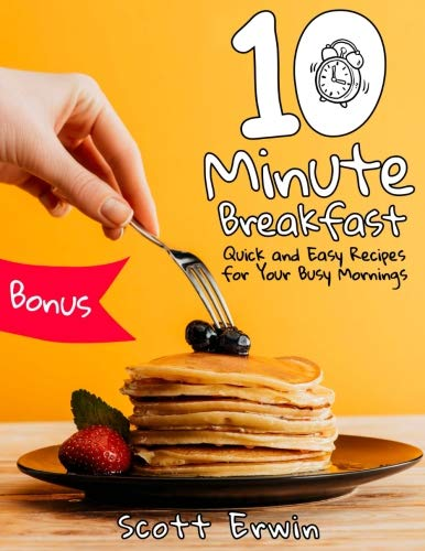 10-Minute Breakfasts: Quick and Easy Recipes for Your Busy Mornings by Scott Erwin