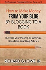How to Make Money from your Blog by Blogging to a Book: Increase your Income by Writing a Book from your Blog Articles (Professional Freelance Writer) (Volume 3) Paperback