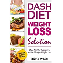 Dash Diet Weight Loss Solution: Dash Diet for Beginners, Action Plan for Weight Loss, Complete Guide, Tips & Tricks, New Release