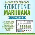How to Grow Hydroponic Marijuana at Home: A Complete Guide to Growing Most Potent Cannabis Ever! Audiobook by Jason Sabatini Narrated by Randal Schaffer