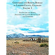 Cemeteries and Remote Burials in Larimer County, Colorado, Volume I: The Poudre and North, Including the Laramie River Valley and Livermore