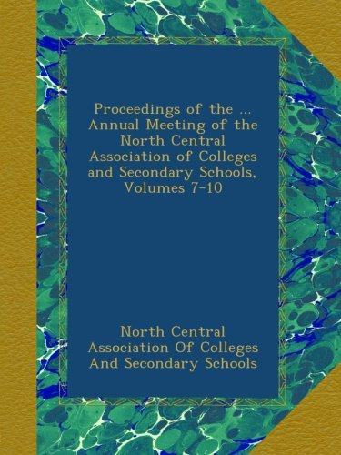 Proceedings of the ... Annual Meeting of the North Central Association of Colleges and Secondary Schools, Volumes 7-10 (North Central Association Of Colleges And Schools)