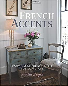 french accents farmhouse french style for today s home anita joyce