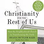 Christianity for the Rest of Us: How the Neighborhood Church Is Transforming the Faith | Diana Butler Bass