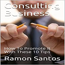 Consulting Business: How to Promote It with These 10 Tips Audiobook by Ramon Santos Narrated by Chris