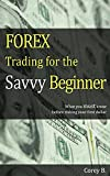 FOREX Trading for the Savvy Beginner: What you must know before risking your first dollar